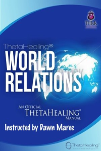 ThetaHealing World Relations Practitioner Certification Training. Instructed by: Dawn Maree, Certificate of Science, Master Instructor in the ThetaHealing modality founded by Vianna Stibal (5 Day Class)